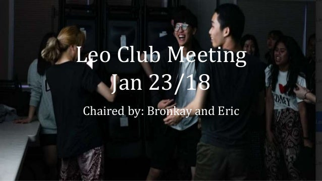 Leo Club Meeting Jan 23/18 Chaired by: Bronkay and Eric