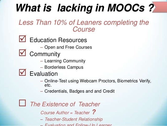 What is lacking in MOOCs ? Less Than 10% of Leaners completing the Course      Education Resources – Open and Free Cour...