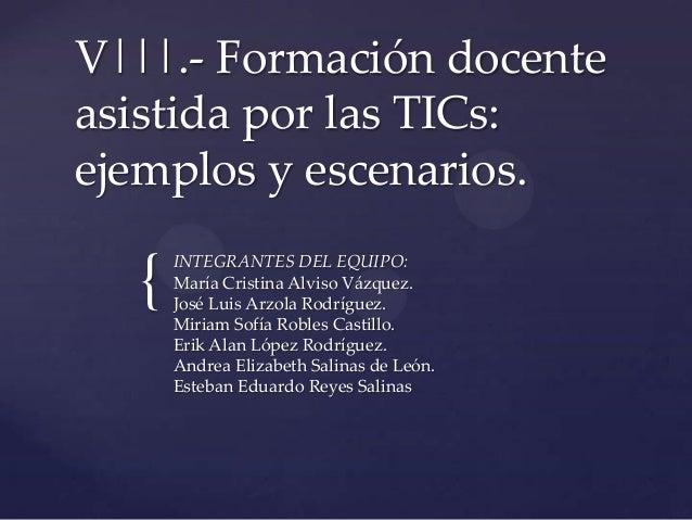 { V|||.- Formación docente asistida por las TICs: ejemplos y escenarios. INTEGRANTES DEL EQUIPO: María Cristina Alviso Váz...