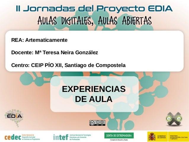 EXPERIENCIAS DE AULA REA: Artematicamente Docente: Mª Teresa Neira González Centro: CEIP PÍO XII, Santiago de Compostela