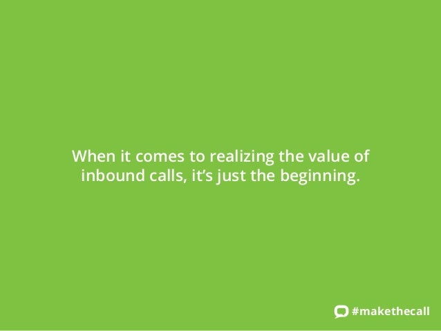 When it comes to realizing the value of inbound calls, it's just the beginning.  #makethecall