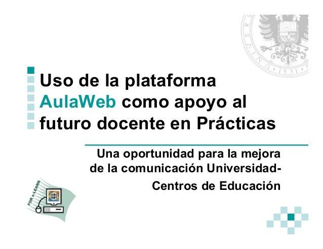 Uso de la plataforma AulaWeb como apoyo al futuro docente en Prácticas Una oportunidad para la mejora de la comunicación U...