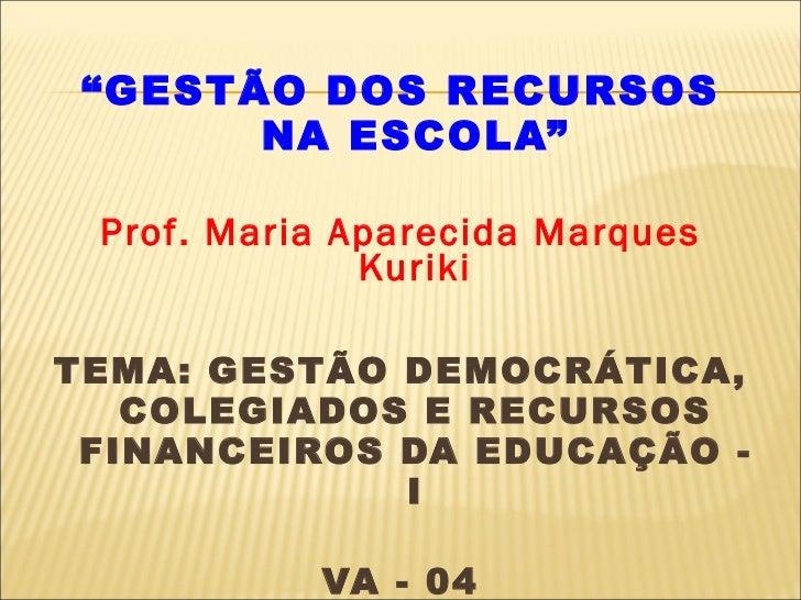 "<ul><li>"" GESTÃO DOS RECURSOS NA ESCOLA"" </li></ul><ul><li>Prof. Maria Aparecida Marques Kuriki </li></ul><ul><li>TEMA: GE..."