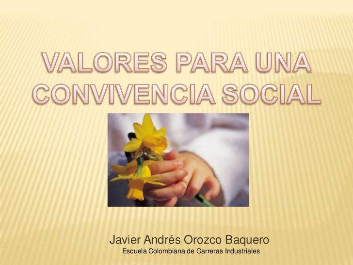 VALORES PARA UNA CONVIVENCIA SOCIAL <br />Javier Andrés Orozco Baquero<br />Escuela Colombiana de Carreras Industriales<br />
