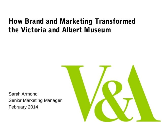 How Brand and Marketing Transformed the Victoria and Albert Museum  Sarah Armond Senior Marketing Manager February 2014