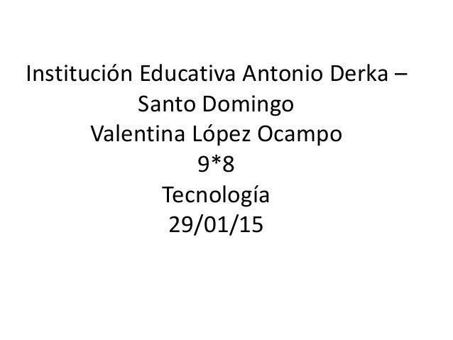 Institución Educativa Antonio Derka – Santo Domingo Valentina López Ocampo 9*8 Tecnología 29/01/15