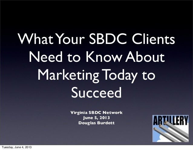 WhatYour SBDC ClientsNeed to Know AboutMarketing Today toSucceedVirginia SBDC NetworkJune 5, 2013Douglas BurdettTuesday, J...
