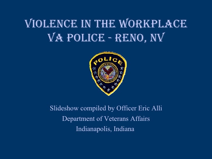 VIOLENCE IN THE WORKPLACE VA Police - Reno, NV Slideshow compiled by Officer Eric Alli Department of Veterans Affairs Indi...
