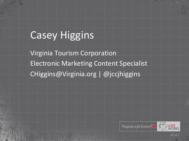 Casey HigginsVirginia Tourism CorporationElectronic Marketing Content SpecialistCHiggins@Virginia.org | @jccjhiggins
