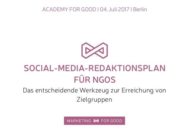 ACADEMY FOR GOOD I 04. Juli 2017 I Berlin SOCIAL-MEDIA-REDAKTIONSPLAN FÜR NGOS Das entscheidende Werkzeug zur Erreichung v...