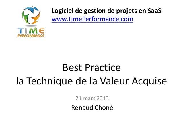 Best Practicela Technique de la Valeur Acquise21 mars 2013Renaud ChonéLogiciel de gestion de projets en SaaSwww.TimePerfor...