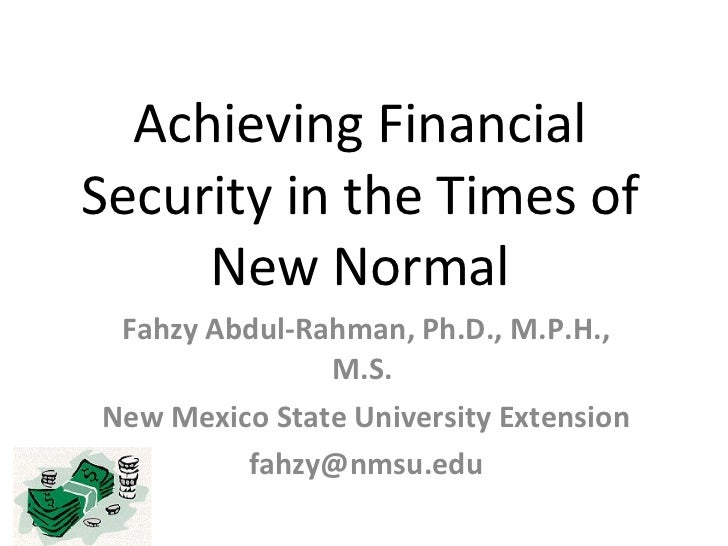 Achieving Financial Security in the Times of New Normal Fahzy Abdul-Rahman, Ph.D., M.P.H., M.S.  New Mexico State Universi...