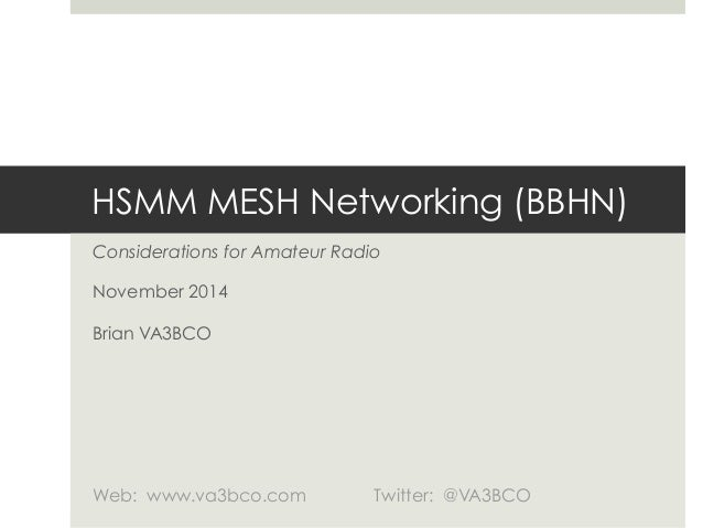 HSMM MESH Networking (BBHN)  Considerations for Amateur Radio  November 2014  Brian VA3BCO  Web: www.va3bco.com Twitter: @...