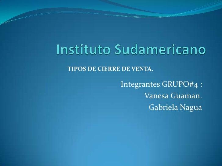 Instituto Sudamericano<br />Integrantes GRUPO#4 :<br />Vanesa Guaman.<br />Gabriela Nagua<br />TIPOS DE CIERRE DE VENTA.<b...