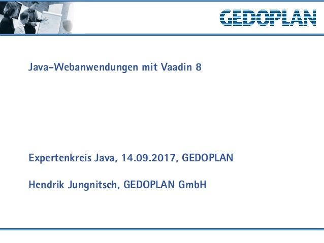 Java-Webanwendungen mit Vaadin 8 Expertenkreis Java, 14.09.2017, GEDOPLAN Hendrik Jungnitsch, GEDOPLAN GmbH