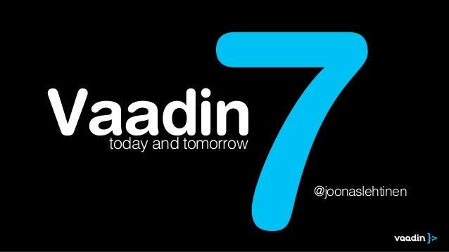 Vaadin              7 today and tomorrow                      @joonaslehtinen