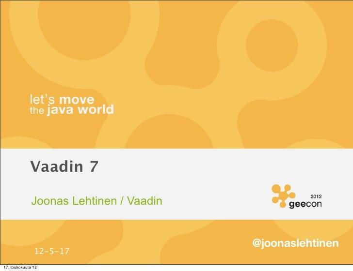 Vaadin 7              Joonas Lehtinen / Vaadin                                         @joonaslehtinen               12-5-...