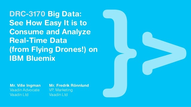 DRC-3170 Big Data: See How Easy It is to Consume and Analyze Real-Time Data (from Flying Drones!) on IBM Bluemix Mr. Ville...