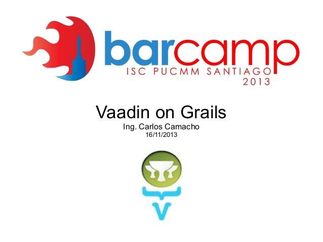 Vaadin on Grails Ing. Carlos Camacho 16/11/2013