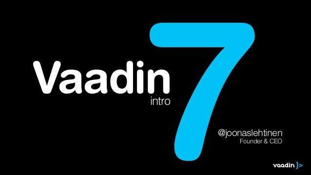 7  Vaadin intro  @joonaslehtinen Founder & CEO