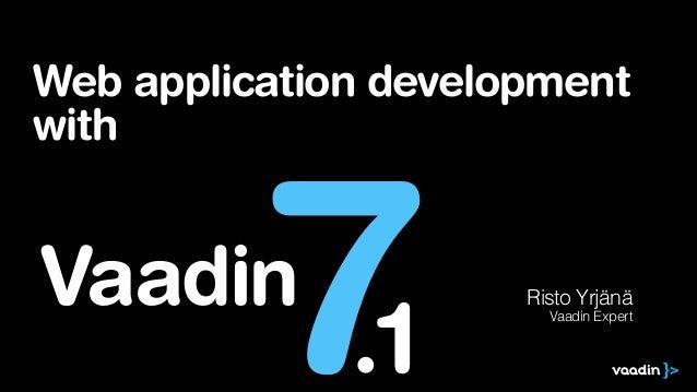 Web application development with  7  Vaadin  .1  Risto Yrjänä Vaadin Expert