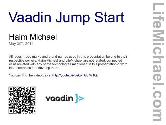 Vaadin Jump Start Haim Michael May 30th , 2014 All logos, trade marks and brand names used in this presentation belong to ...