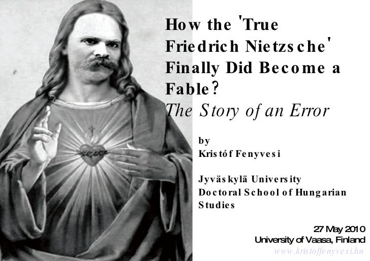 How the 'True Friedrich Nietzsche' Finally Did Become a Fable? The Story of an Error by Kristóf Fenyvesi Jyväskylä Univers...