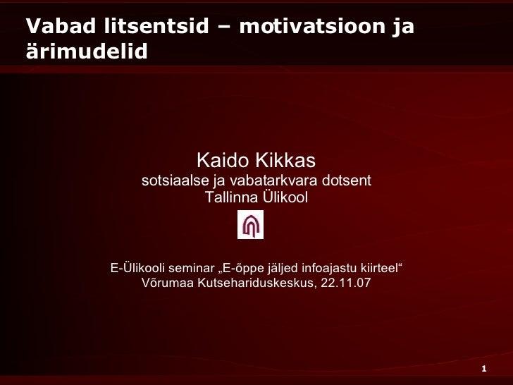 Vabad litsentsid – motivatsioon ja ärimudelid Kaido Kikkas sotsiaalse ja vabatarkvara dotsent Tallinna Ülikool E-Ülikooli ...
