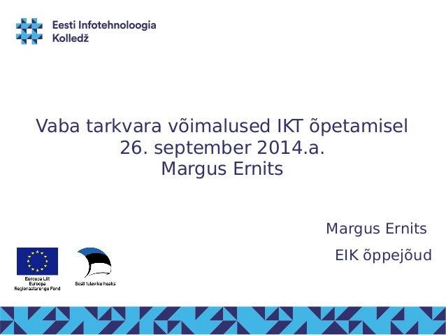 Vaba tarkvara võimalused IKT õpetamisel  26. september 2014.a.  Margus Ernits  Margus Ernits  EIK õppejõud
