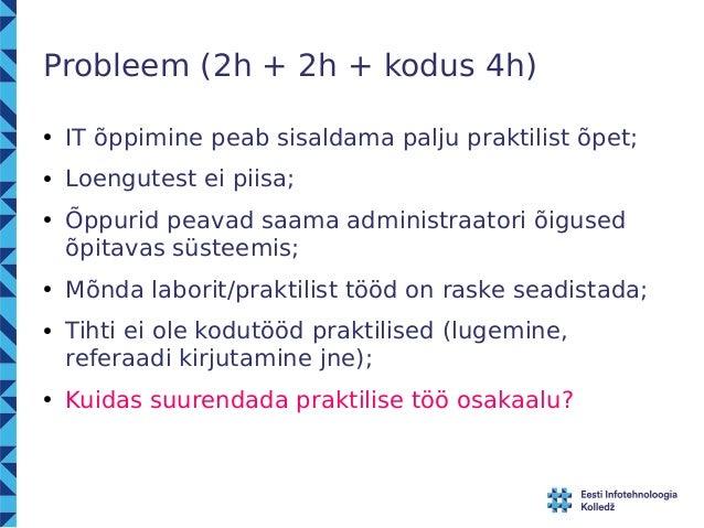Probleem (2h + 2h + kodus 4h)  ● IT õppimine peab sisaldama palju praktilist õpet;  ● Loengutest ei piisa;  ● Õppurid peav...