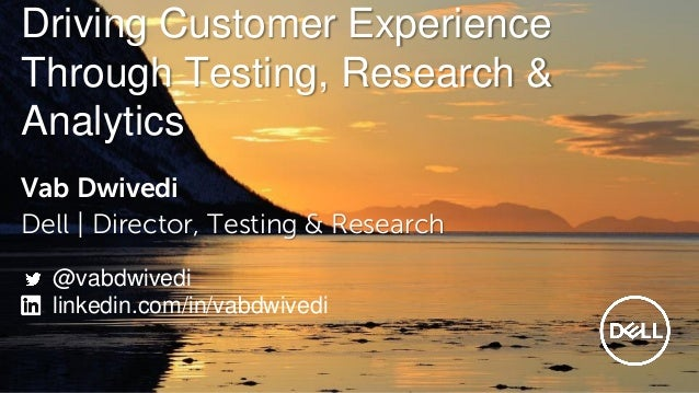 Driving Customer Experience Through Testing, Research & Analytics Vab Dwivedi Dell | Director, Testing & Research @vabdwiv...