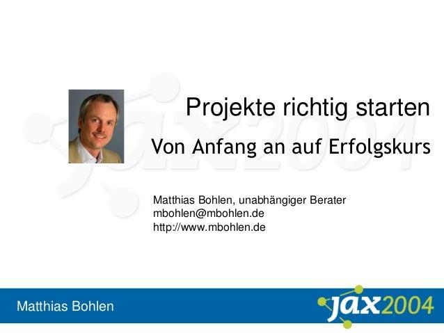 Matthias Bohlen Projekte richtig starten Von Anfang an auf Erfolgskurs Matthias Bohlen, unabhängiger Berater mbohlen@mbohl...