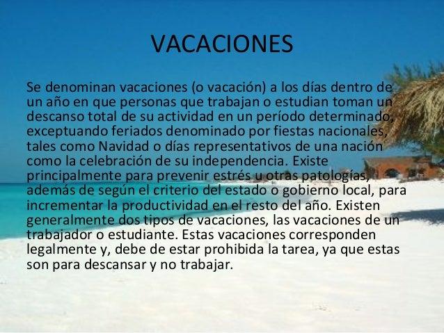 VACACIONESSe denominan vacaciones (o vacación) a los días dentro deun año en que personas que trabajan o estudian toman un...