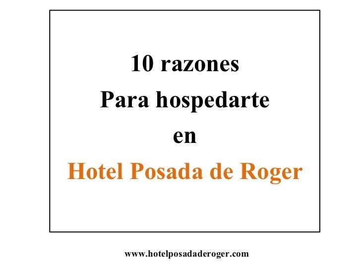 10 razones  Para hospedarte          enHotel Posada de Roger     www.hotelposadaderoger.com