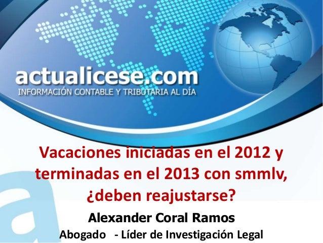 Vacaciones iniciadas en el 2012 yterminadas en el 2013 con smmlv,       ¿deben reajustarse?       Alexander Coral Ramos   ...