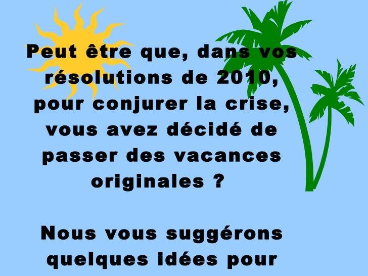 Peut être que, dans vos résolutions de 2010, pour conjurer la crise, vous avez décidé de passer des vacances originales? ...