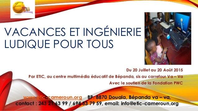 VACANCES ET INGÉNIERIE LUDIQUE POUR TOUS Du 20 Juillet au 20 Août 2015 Par ETIC, au centre multimédia éducatif de Bépanda,...