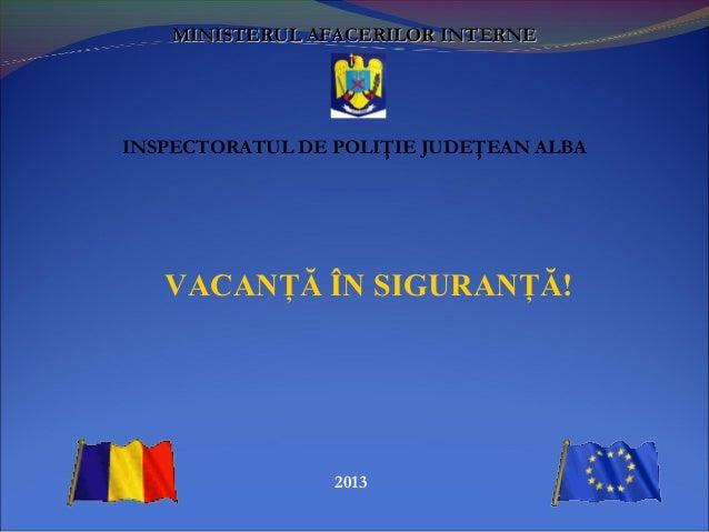 2013MINISTERUL AMINISTERUL AFACERILORFACERILOR INTERNEINTERNEINSPECTORATUL DE POLIŢIE JUDEŢEAN ALBAVACANŢĂ ÎN SIGURANŢĂ!