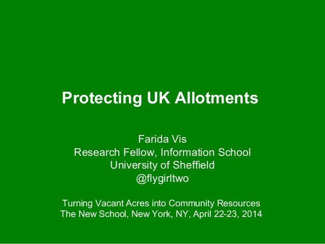 Protecting UK Allotments Farida Vis Research Fellow, Information School University of Sheffield @flygirltwo Turning Vacant...