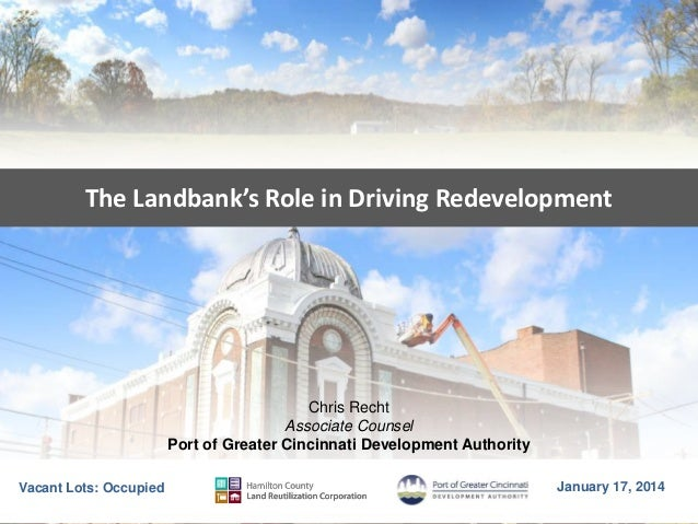 The Landbank's Role in Driving Redevelopment  Chris Recht Associate Counsel Port of Greater Cincinnati Development Authori...