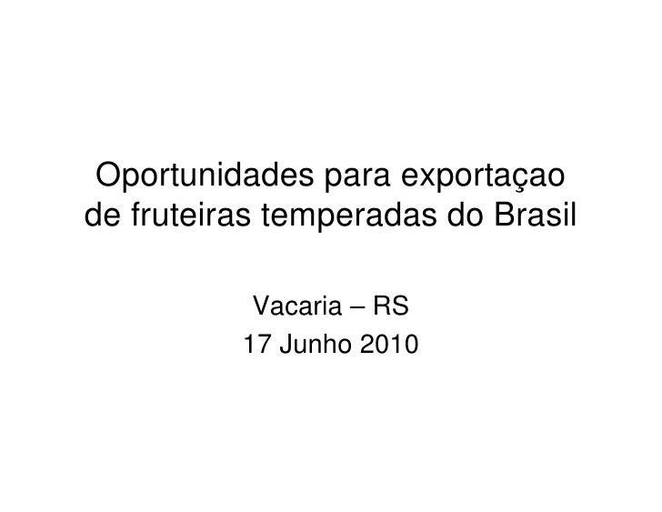 Oportunidades para exportaçaode fruteiras temperadas do Brasil           Vacaria – RS          17 Junho 2010
