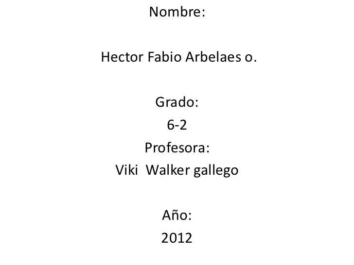Nombre:Hector Fabio Arbelaes o.         Grado:          6-2       Profesora:  Viki Walker gallego         Año:         2012