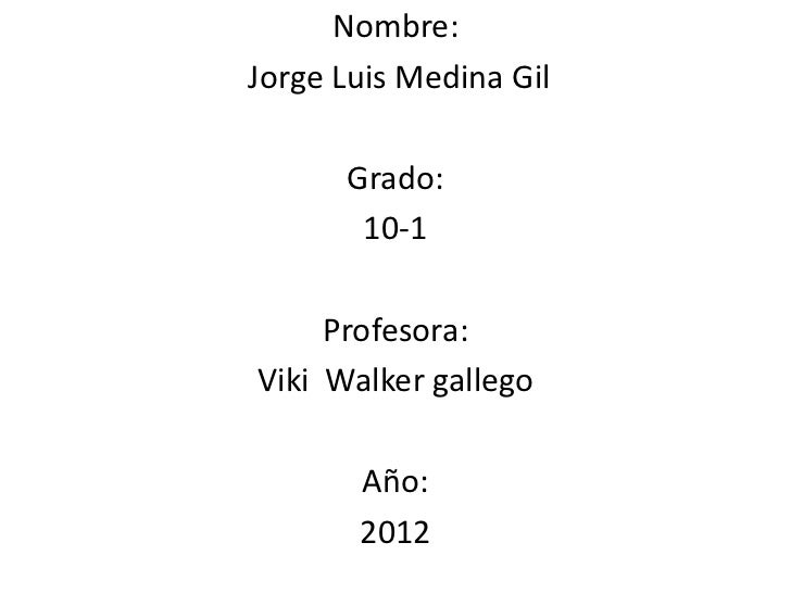 Nombre:Jorge Luis Medina Gil      Grado:       10-1     Profesora:Viki Walker gallego       Año:       2012