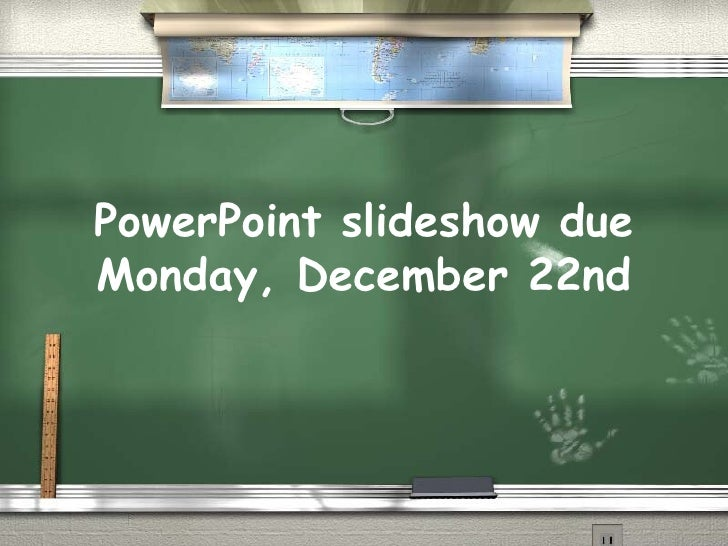 PowerPoint slideshow due Monday, December 22nd