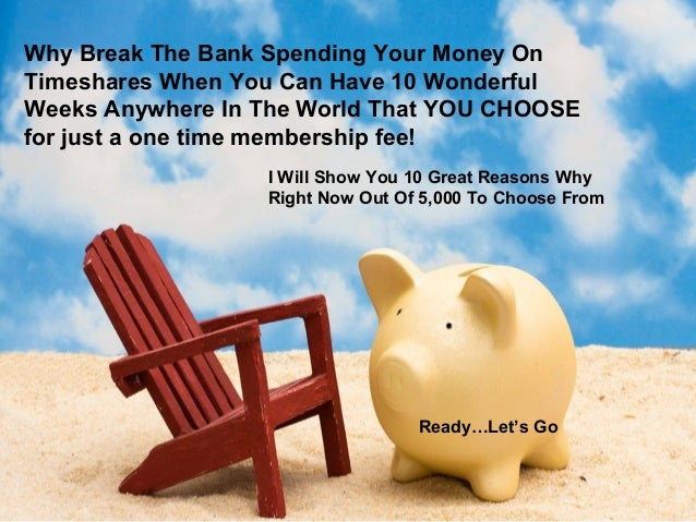 Why Break The Bank Spending Your Money On Timeshares When You Can Have 10 Wonderful Weeks Anywhere In The World That YOU C...