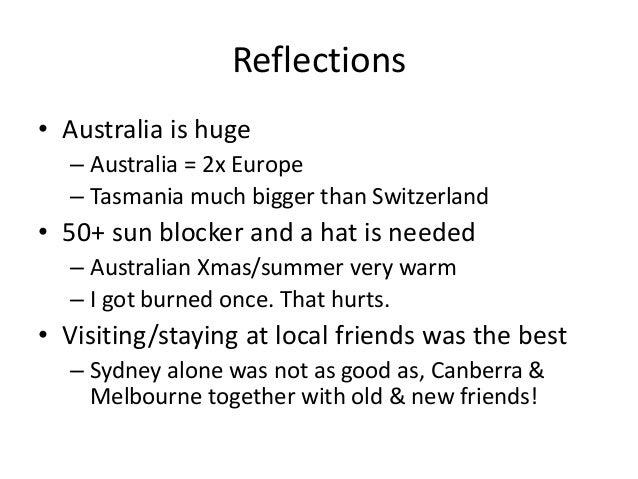 Reflections • Australia is huge – Australia = 2x Europe – Tasmania much bigger than Switzerland • 50+ sun blocker and a ha...