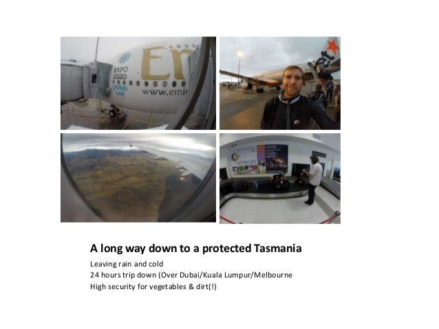 A long way down to a protected Tasmania Leaving rain and cold 24 hours trip down (Over Dubai/Kuala Lumpur/Melbourne High s...