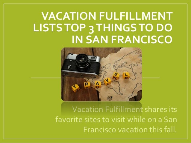 VACATION FULFILLMENT LISTSTOP 3THINGSTO DO IN SAN FRANCISCO Vacation Fulfillment shares its favorite sites to visit while ...