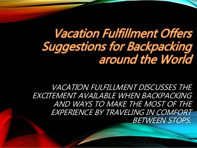 VACATION FULFILLMENT DISCUSSES THE EXCITEMENT AVAILABLE WHEN BACKPACKING AND WAYS TO MAKE THE MOST OF THE EXPERIENCE BY TR...