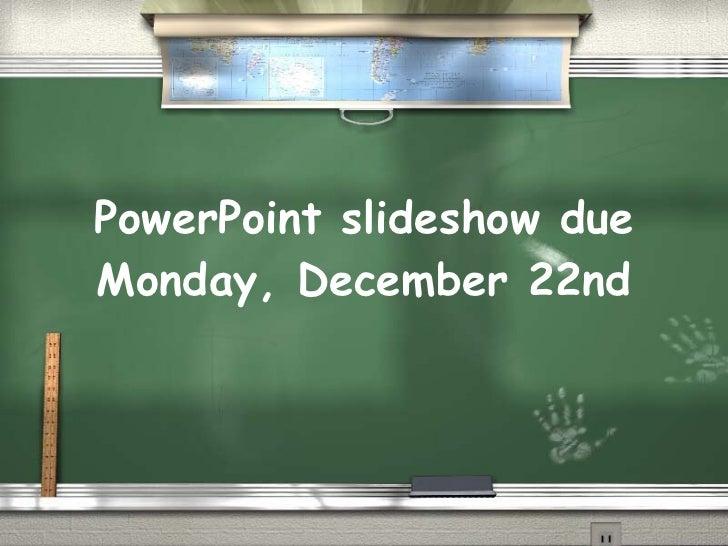 PowerPoint slideshow due Monday, December 22nd